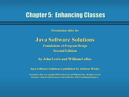 Chapter 5: Enhancing Classes Presentation slides for Java Software Solutions Foundations of Program Design Second Edition by John Lewis and William Loftus.