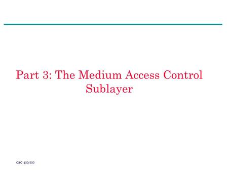 CSC 450/550 Part 3: The Medium Access Control Sublayer.