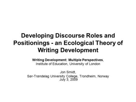 Developing Discourse Roles and Positionings - an Ecological Theory of Writing Development Writing Development: Multiple Perspectives, Institute of Education,