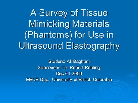 A Survey of Tissue Mimicking Materials (Phantoms) for Use in Ultrasound Elastography Student: Ali Baghani Supervisor: Dr. Robert Rohling Dec.01.2006 EECE.