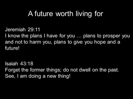A future worth living for Jeremiah 29:11 I know the plans I have for you … plans to prosper you and not to harm you, plans to give you hope and a future!