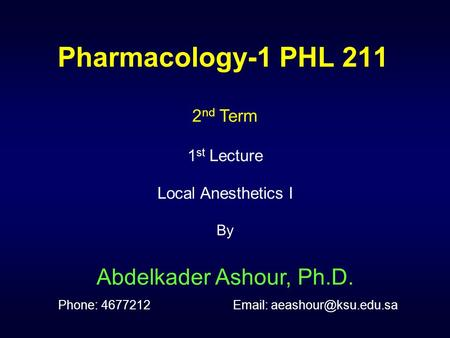 Pharmacology-1 PHL 211 2nd Term 1st Lecture Local Anesthetics I By Abdelkader Ashour, Ph.D. Phone: 4677212		Email: aeashour@ksu.edu.sa.