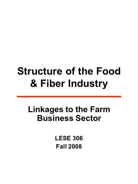 Structure of the Food & Fiber Industry Linkages to the Farm Business Sector LESE 306 Fall 2008.