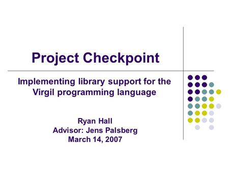 Project Checkpoint Implementing library support for the Virgil programming language Ryan Hall Advisor: Jens Palsberg March 14, 2007.