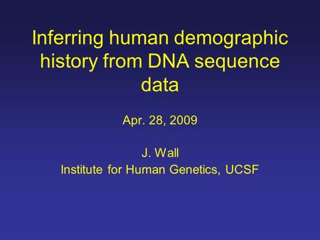 Inferring human demographic history from DNA sequence data Apr. 28, 2009 J. Wall Institute for Human Genetics, UCSF.