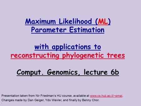 . Maximum Likelihood (ML) Parameter Estimation with applications to reconstructing phylogenetic trees Comput. Genomics, lecture 6b Presentation taken from.
