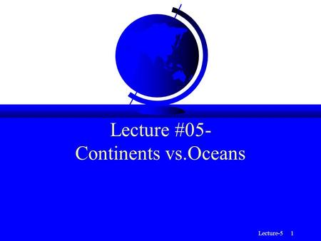 Lecture-5 1 Lecture #05- Continents vs.Oceans. Lecture-5 2 Continents vs. Oceans F Although the Earth is well described by radial models, significant.