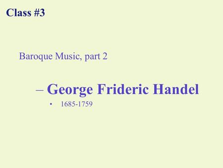 Class #3 Baroque Music, part 2 –George Frideric Handel 1685-1759.