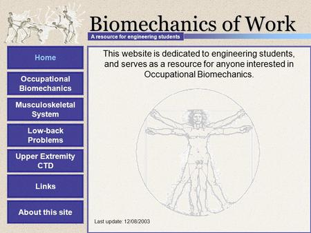 This website is dedicated to engineering students, and serves as a resource for anyone interested in Occupational Biomechanics. Biomechanics of Work Home.