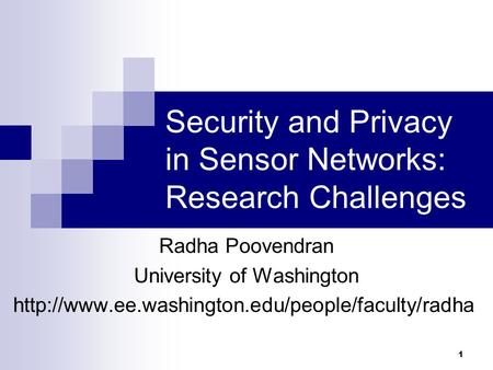 1 Security and Privacy in Sensor Networks: Research Challenges Radha Poovendran University of Washington