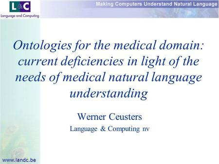 Www.landc.be Werner Ceusters Language & Computing nv Ontologies for the medical domain: current deficiencies in light of the needs of medical natural language.