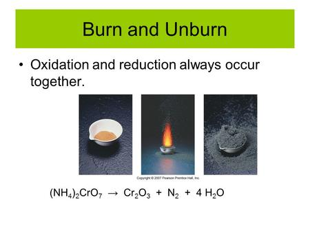 Burn and Unburn Oxidation and reduction always occur together. (NH 4 ) 2 CrO 7 → Cr 2 O 3 + N 2 + 4 H 2 O.