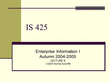 IS 425 Enterprise Information I Autumn 2004-2005 LECTURE 6  2004 Norma Sutcliffe.