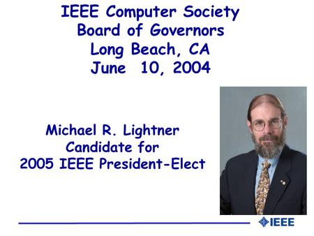 Michael R. Lightner Candidate for 2005 IEEE President-Elect IEEE Computer Society Board of Governors Long Beach, CA June 10, 2004.