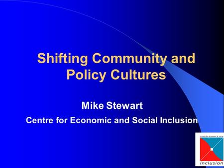 Shifting Community and Policy Cultures Mike Stewart Centre for Economic and Social Inclusion.