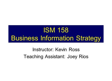 ISM 158 Business Information Strategy Instructor: Kevin Ross Teaching Assistant: Joey Rios.