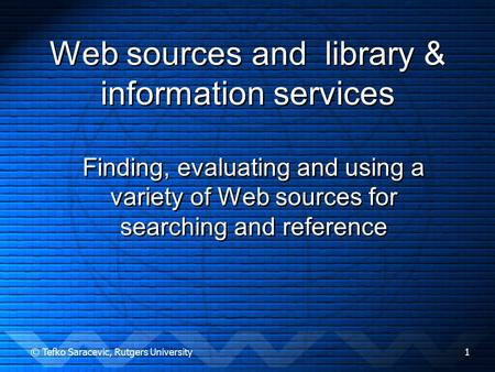 © Tefko Saracevic, Rutgers University1 Web sources and library & information services Finding, evaluating and using a variety of Web sources for searching.