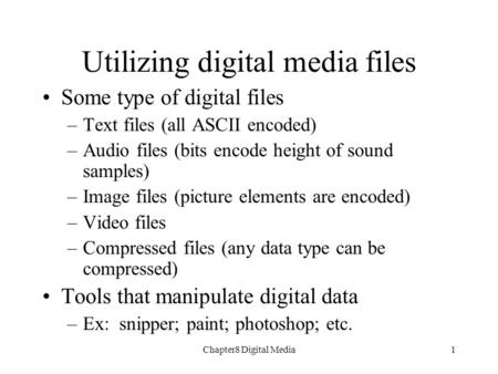 Chapter8 Digital Media1 Some type of digital files –Text files (all ASCII encoded) –Audio files (bits encode height of sound samples) –Image files (picture.