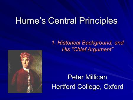 "Hume's Central Principles Peter Millican Hertford College, Oxford 1. Historical Background, and His ""Chief Argument"""