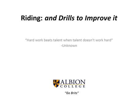 "Riding: and Drills to Improve it ""Hard work beats talent when talent doesn't work hard"" -Unknown ""Go Brits"""