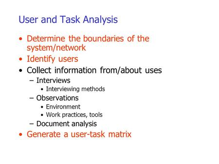 User and Task Analysis Determine the boundaries of the system/network Identify users Collect information from/about uses –Interviews Interviewing methods.
