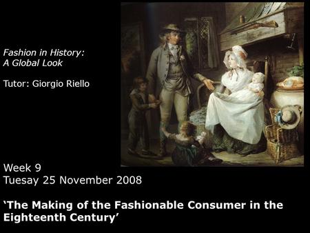 Fashion in History: A Global Look Tutor: Giorgio Riello Week 9 Tuesay 25 November 2008 'The Making of the Fashionable Consumer in the Eighteenth Century'