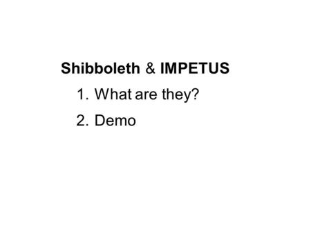 Shibboleth & IMPETUS 1.What are they? 2.Demo. Shibboleth - A system to support the sharing of Web resources among organisations IMPETUS - Infrastructure.