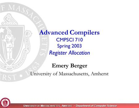 U NIVERSITY OF M ASSACHUSETTS, A MHERST Department of Computer Science Emery Berger University of Massachusetts, Amherst Advanced Compilers CMPSCI 710.