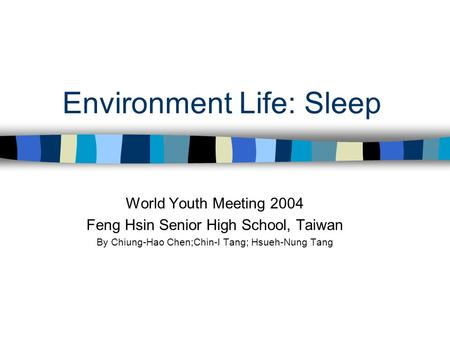 Environment Life: Sleep World Youth Meeting 2004 Feng Hsin Senior High School, Taiwan By Chiung-Hao Chen;Chin-I Tang; Hsueh-Nung Tang.