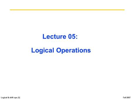 Logical & shift ops (1) Fall 2007 Lecture 05: Logical Operations.