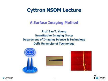  Cyttron 1 Cyttron NSOM Lecture A Surface Imaging Method Prof. Ian T. Young Quantitative Imaging Group Department of Imaging Science & Technology Delft.