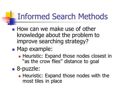 Informed Search Methods How can we make use of other knowledge about the problem to improve searching strategy? Map example: Heuristic: Expand those nodes.