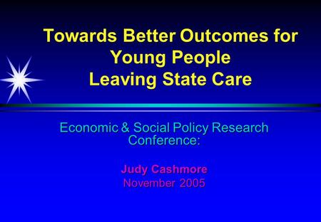 Economic & Social Policy Research Conference: Judy Cashmore November 2005 Towards Better Outcomes for Young People Leaving State Care.