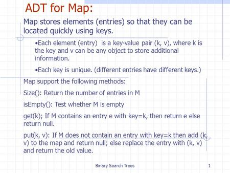 Binary Search Trees1 ADT for Map: Map stores elements (entries) so that they can be located quickly using keys. Each element (entry) is a key-value pair.