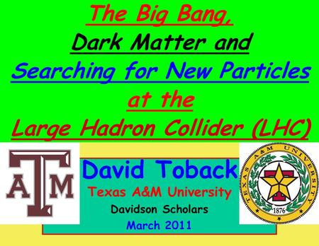 March 2011 David Toback, Texas A&M University Davidson Scholars 1 David Toback Texas A&M University Davidson Scholars March 2011 The Big Bang, Dark Matter.