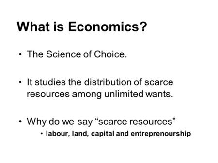 "What is Economics? The Science of Choice. It studies the distribution of scarce resources among unlimited wants. Why do we say ""scarce resources"" labour,"
