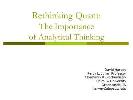 Rethinking Quant: The Importance of Analytical Thinking David Harvey Percy L. Julian Professor Chemistry & Biochemistry DePauw University Greencastle,