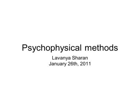 Psychophysical methods Lavanya Sharan January 26th, 2011.