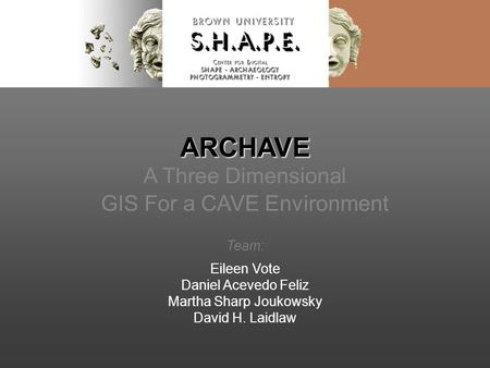 ARCHAVE ARCHAVE A Three Dimensional GIS For a CAVE Environment Team: Eileen Vote Daniel Acevedo Feliz Martha Sharp Joukowsky David H. Laidlaw.