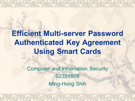 Efficient Multi-server Password Authenticated Key Agreement Using Smart Cards Computer and Information Security 92321509 Ming-Hong Shih.