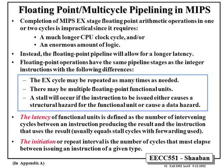 EECC551 - Shaaban #1 Fall 2002 lec#3 9-12-2002 Floating Point/Multicycle Pipelining in MIPS Completion of MIPS EX stage floating point arithmetic operations.