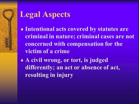 Legal Aspects  Intentional acts covered by statutes are criminal in nature; criminal cases are not concerned with compensation for the victim of a crime.