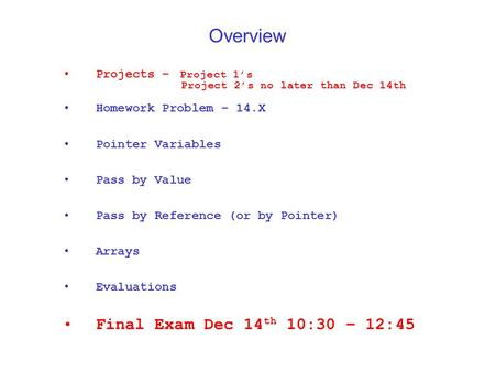 Overview Projects – Project 1's Project 2's no later than Dec 14th Homework Problem – 14.X Pointer Variables Pass by Value Pass by Reference (or by Pointer)