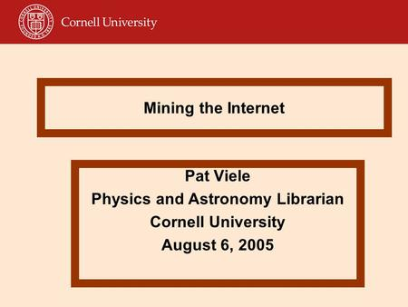 Mining the Internet Pat Viele Physics and Astronomy Librarian Cornell University August 6, 2005.