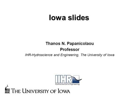 Iowa slides Thanos N. Papanicolaou Professor IHR-Hydroscience and Engineering, The University of Iowa.