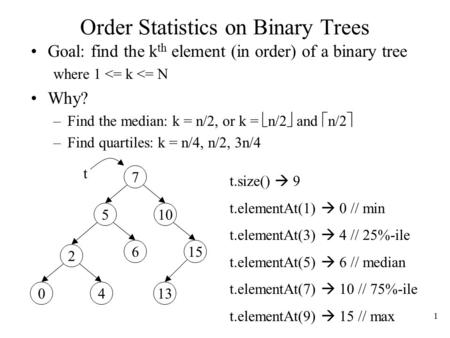 1 Order Statistics on Binary Trees Goal: find the k th element (in order) of a binary tree where 1