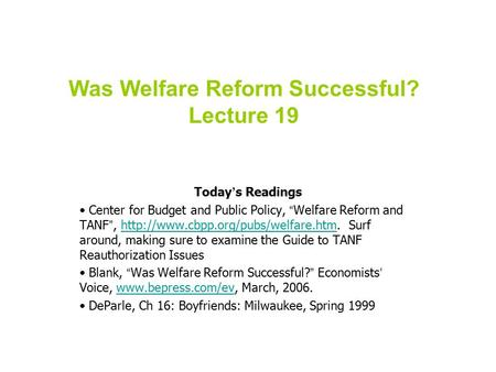 "Was Welfare Reform Successful? Lecture 19 Today ' s Readings Center for Budget and Public Policy, "" Welfare Reform and TANF "","