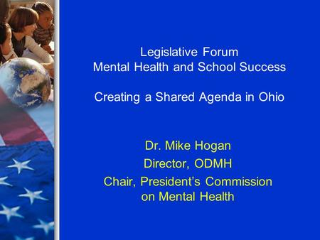 Legislative Forum Mental Health and School Success Creating a Shared Agenda in Ohio Dr. Mike Hogan Director, ODMH Chair, President's Commission on Mental.