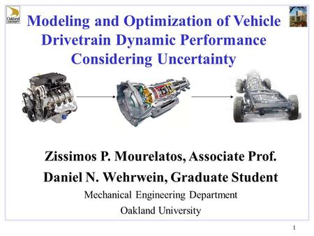 1 Zissimos P. Mourelatos, Associate Prof. Daniel N. Wehrwein, Graduate Student Mechanical Engineering Department Oakland University Modeling and Optimization.
