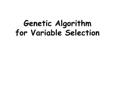 Genetic Algorithm for Variable Selection. Genetic Algorithm (Holland) heuristic method based on ' survival of the fittest ' in each iteration (generation)